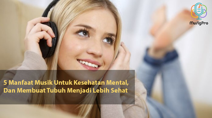 5 Manfaat Musik Untuk Kesehatan Mental, Dan Membuat Tubuh Menjadi Lebih Sehat